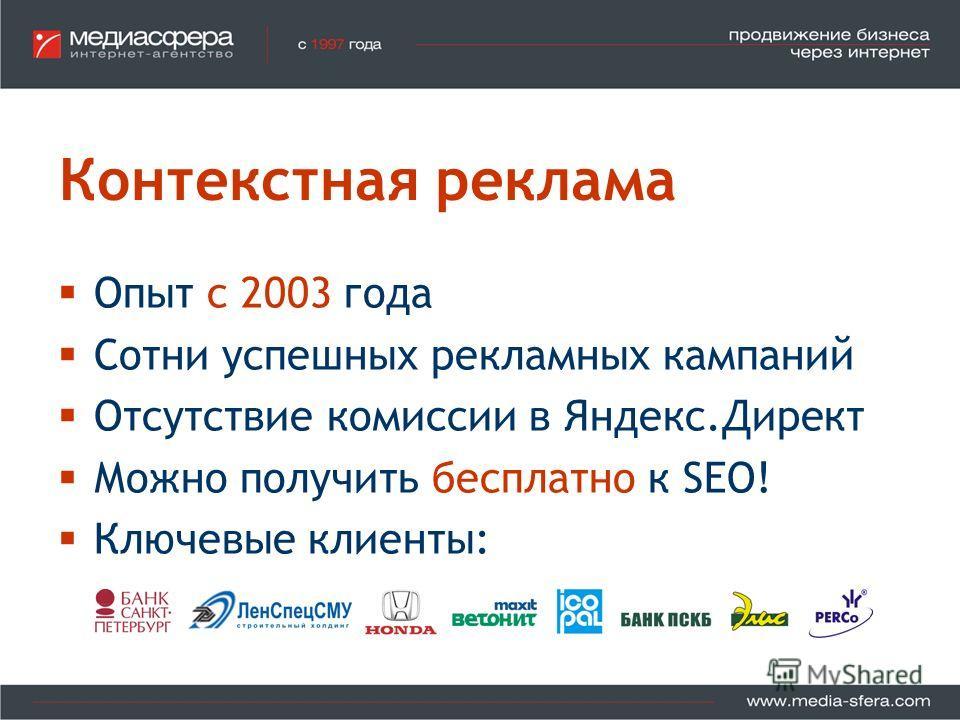 Контекстная реклама Опыт с 2003 года Сотни успешных рекламных кампаний Отсутствие комиссии в Яндекс.Директ Можно получить бесплатно к SEO! Ключевые клиенты: