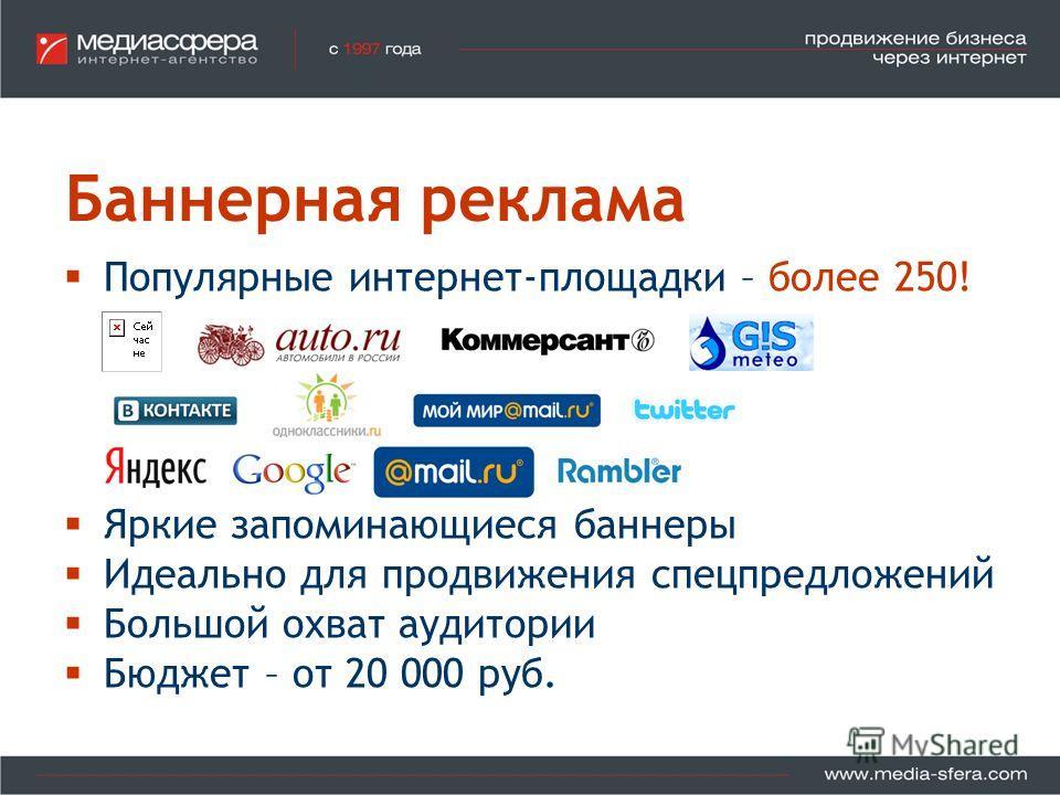 Баннерная реклама Популярные интернет-площадки – более 250! Яркие запоминающиеся баннеры Идеально для продвижения спецпредложений Большой охват аудитории Бюджет – от 20 000 руб.