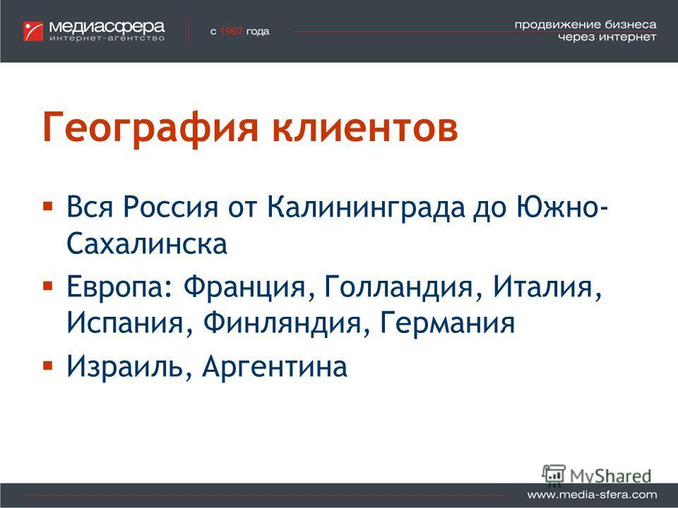 География клиентов Вся Россия от Калининграда до Южно- Сахалинска Европа: Франция, Голландия, Италия, Испания, Финляндия, Германия Израиль, Аргентина