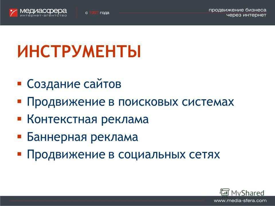 ИНСТРУМЕНТЫ Создание сайтов Продвижение в поисковых системах Контекстная реклама Баннерная реклама Продвижение в социальных сетях
