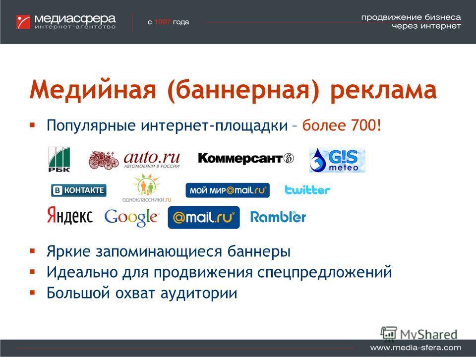 Медийная (баннерная) реклама Популярные интернет-площадки – более 700! Яркие запоминающиеся баннеры Идеально для продвижения спецпредложений Большой охват аудитории
