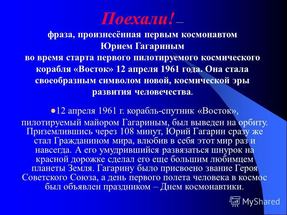 Поехали! фраза, произнесённая первым космонавтом Юрием Гагариным во время старта первого пилотируемого космического корабля «Восток» 12 апреля 1961 года. Она стала своеобразным символом новой, космической эры развития человечества. 12 апреля 1961 г.