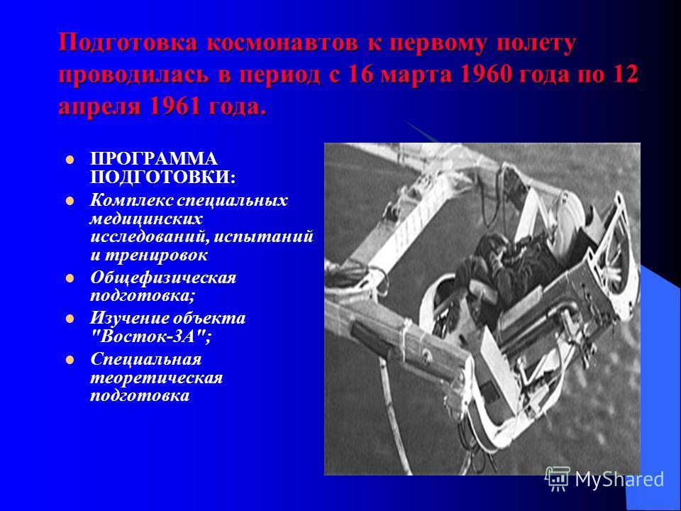 Подготовка космонавтов к первому полету проводилась в период с 16 марта 1960 года по 12 апреля 1961 года. ПРОГРАММА ПОДГОТОВКИ: Комплекс специальных медицинских исследований, испытаний и тренировок Общефизическая подготовка; Изучение объекта