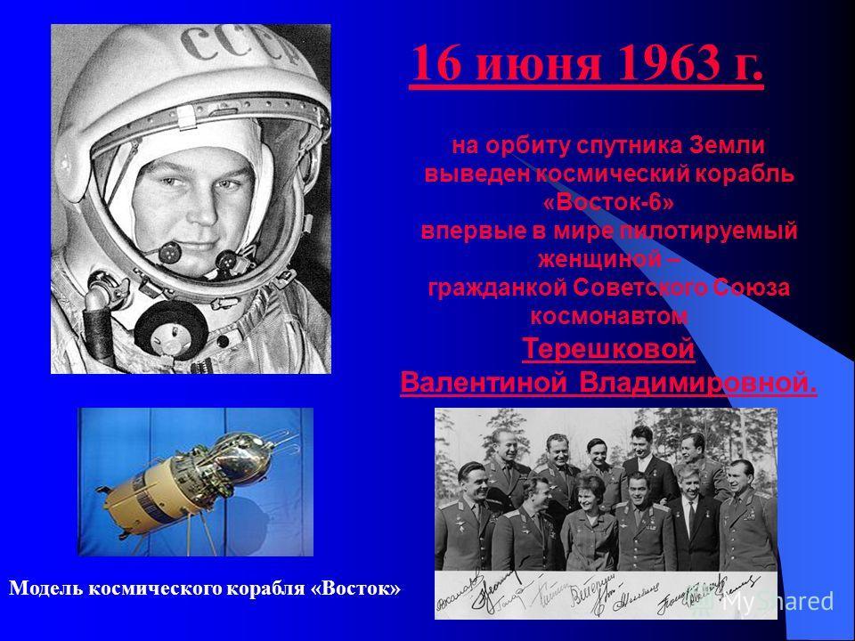 на орбиту спутника Земли выведен космический корабль «Восток-6» впервые в мире пилотируемый женщиной – гражданкой Советского Союза космонавтом Терешковой Валентиной Владимировной. 16 июня 1963 г. Модель космического корабля «Восток»