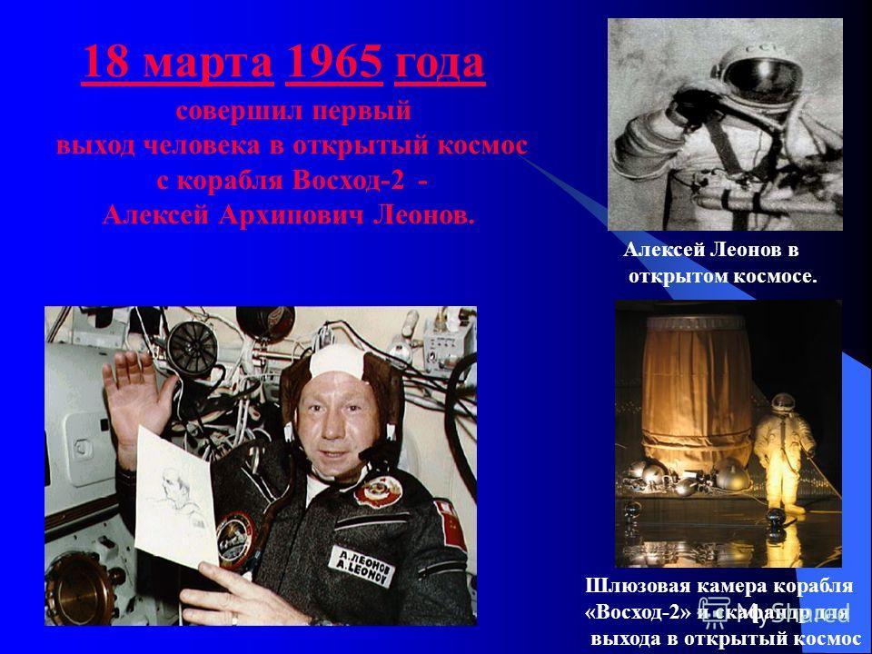 совершил первый выход человека в открытый космос с корабля Восход-2 - Алексей Архипович Леонов. 18 марта18 марта 1965 года1965 Алексей Леонов в открытом космосе. Шлюзовая камера корабля «Восход-2» и скафандр для выхода в открытый космос