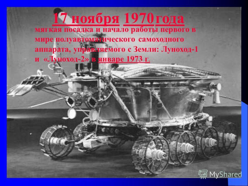 17 ноября17 ноября 1970 года1970 мягкая посадка и начало работы первого в мире полуавтоматического самоходного аппарата, управляемого с Земли: Луноход-1 и «Луноход-2» в январе 1973 г.