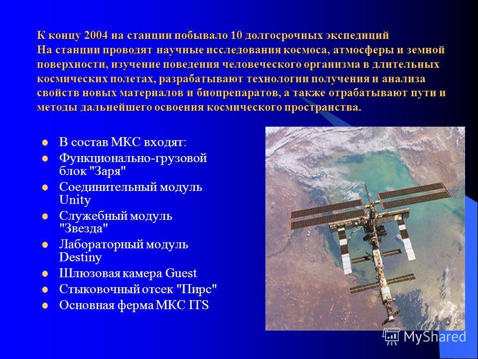 К концу 2004 на станции побывало 10 долгосрочных экспедиций На станции проводят научные исследования космоса, атмосферы и земной поверхности, изучение поведения человеческого организма в длительных космических полетах, разрабатывают технологии получе