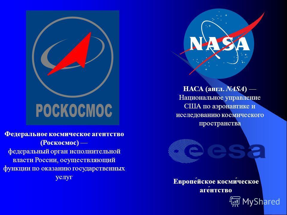 Федеральное космическое агентство (Роскосмос) федеральный орган исполнительной власти России, осуществляющий функции по оказанию государственных услуг НАСА (англ. NASA) Национальное управление США по аэронавтике и исследованию космического пространст