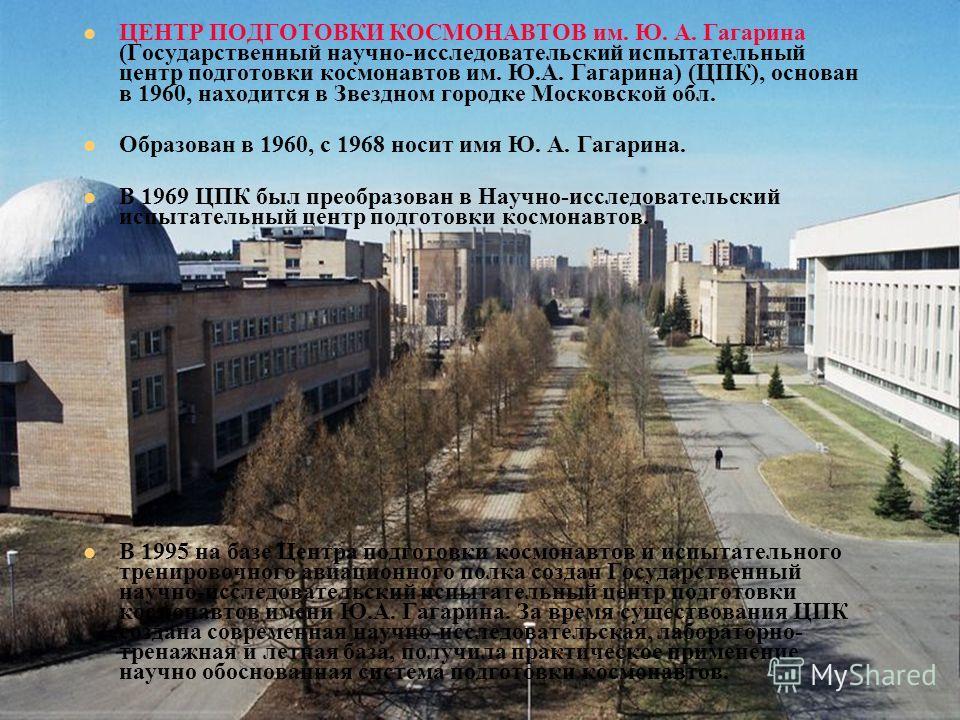 ЦЕНТР ПОДГОТОВКИ КОСМОНАВТОВ им. Ю. А. Гагарина (Государственный научно-исследовательский испытательный центр подготовки космонавтов им. Ю.А. Гагарина) (ЦПК), основан в 1960, находится в Звездном городке Московской обл. Образован в 1960, с 1968 носит