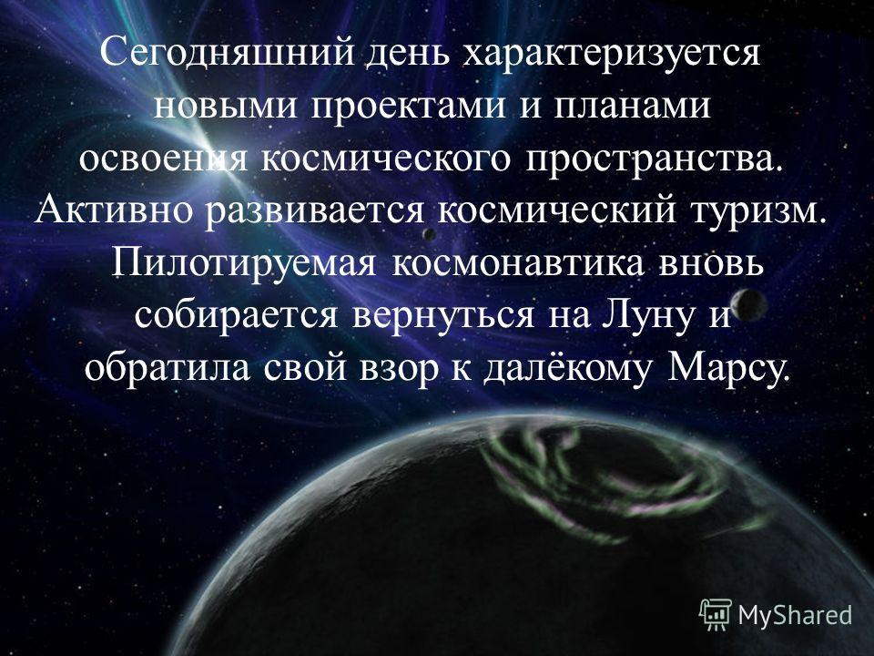 Сегодняшний день характеризуется новыми проектами и планами освоения космического пространства. Активно развивается космический туризм. Пилотируемая космонавтика вновь собирается вернуться на Луну и обратила свой взор к далёкому Марсу.