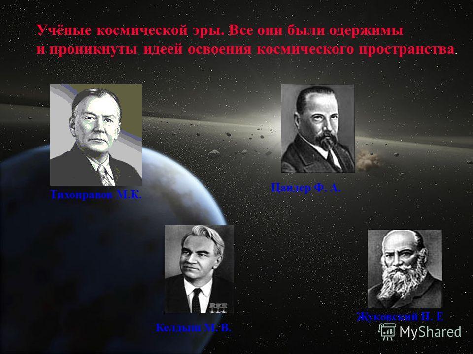 Келдыш М. В. Жуковский Н. Е Цандер Ф. А. Учёные космической эры. Все они были одержимы и проникнуты идеей освоения космического пространства. Тихонравов М.К.