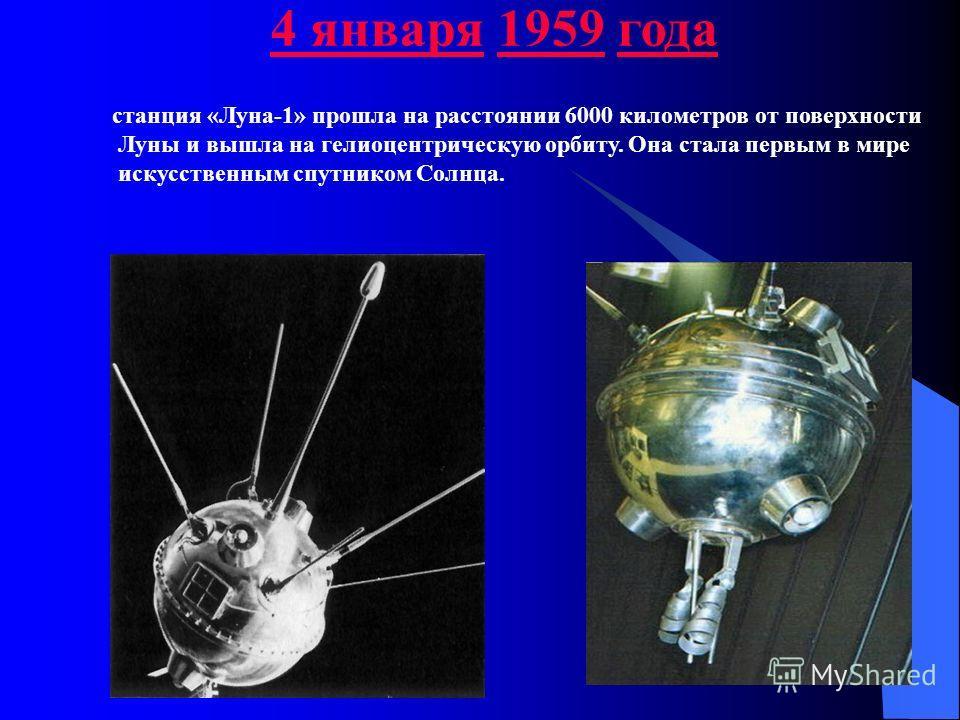 4 января4 января 1959 года1959 станция «Луна-1» прошла на расстоянии 6000 километров от поверхности Луны и вышла на гелиоцентрическую орбиту. Она стала первым в мире искусственным спутником Солнца.
