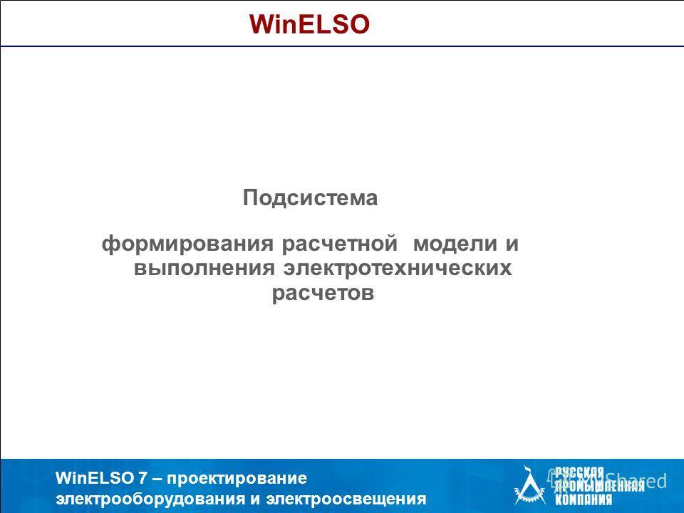 WinELSO 7 – проектирование электрооборудования и электроосвещения Подсистема формирования расчетной модели и выполнения электротехнических расчетов WinELSO
