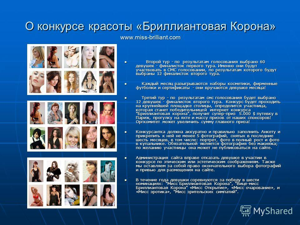 О конкурсе красоты «Бриллиантовая Корона» www.miss-brilliant.com Второй тур - по результатам голосования выбрано 60 девушек - финалисток первого тура. Именно они будут участвовать в СМС голосовании, по результатам которого будут выбраны 12 финалисток