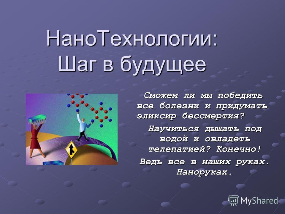 НаноТехнологии: Шаг в будущее Сможем ли мы победить все болезни и придумать эликсир бессмертия? Сможем ли мы победить все болезни и придумать эликсир бессмертия? Научиться дышать под водой и овладеть телепатией? Конечно! Ведь все в наших руках. Нанор