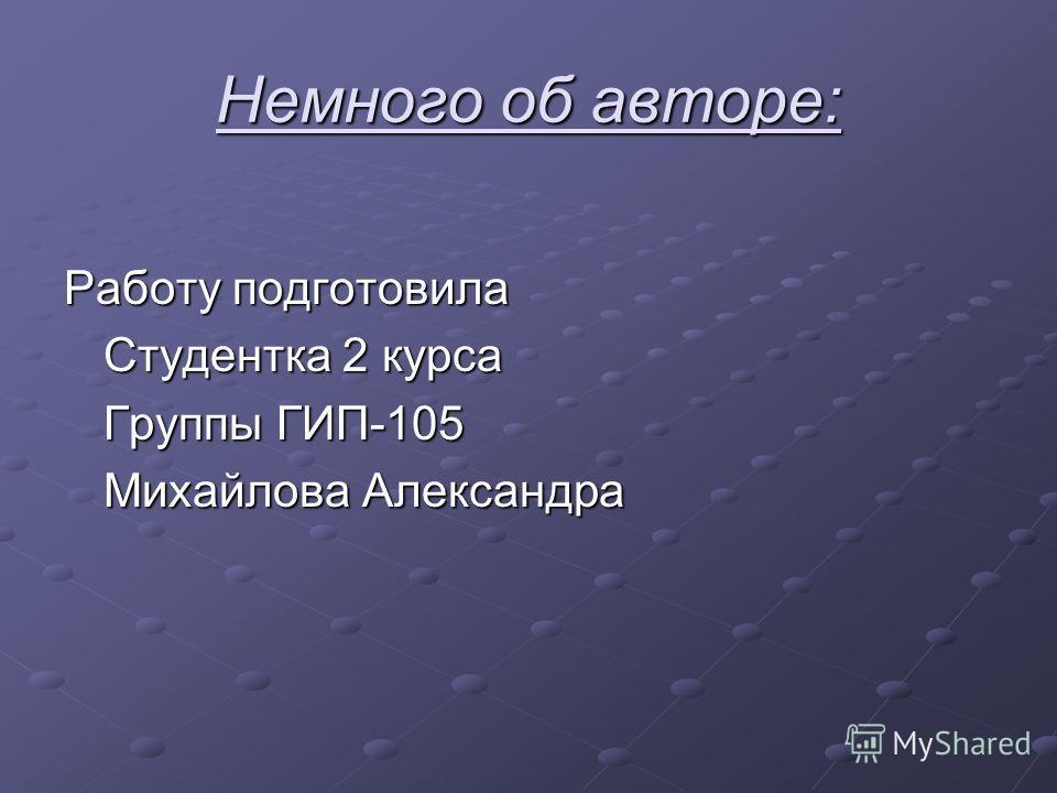 Немного об авторе: Работу подготовила Студентка 2 курса Группы ГИП-105 Михайлова Александра