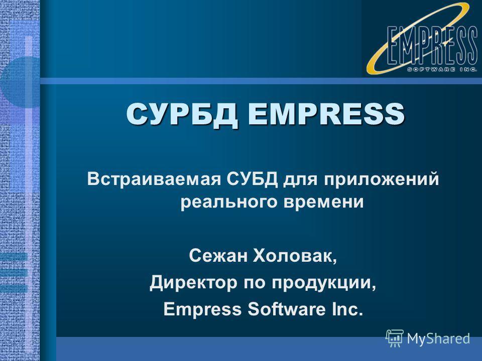 СУРБД EMPRESS Встраиваемая СУБД для приложений реального времени Сежан Холовак, Директор по продукции, Empress Software Inc.