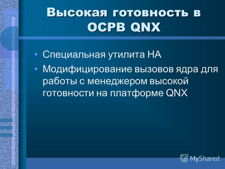 Высокая готовность в ОСРВ QNX Специальная утилита HA Модифицирование вызовов ядра для работы с менеджером высокой готовности на платформе QNX