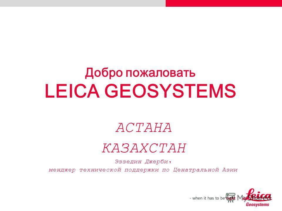 Добро пожаловать LEICA GEOSYSTEMS АСТАНА КАЗАХСТАН Эззедин Джерби, менджер технической поддержки по Ценатральной Азии