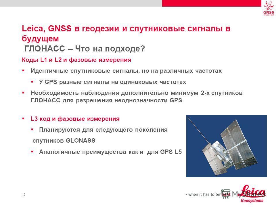 12 Leica, GNSS в геодезии и спутниковые сигналы в будущем ГЛОНАСС – Что на подходе? Коды L1 и L2 и фазовые измерения Идентичные спутниковые сигналы, но на различных частотах У GPS разные сигналы на одинаковых частотах Необходимость наблюдения дополни