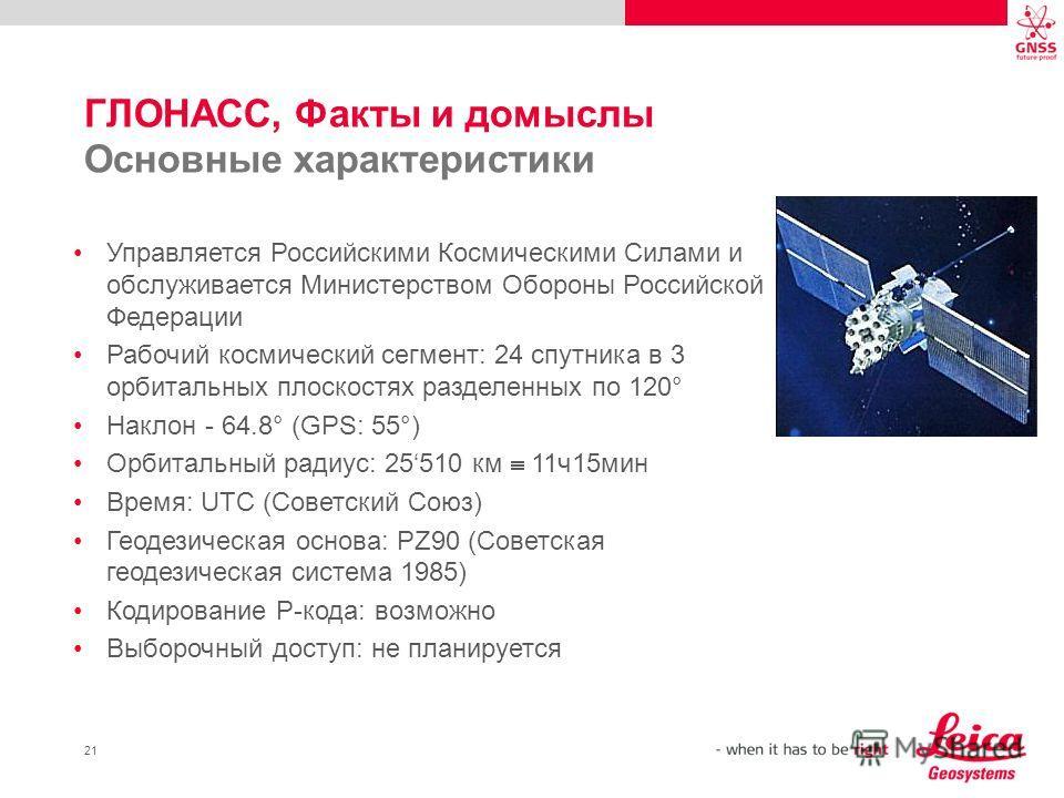 21 ГЛОНАСС, Факты и домыслы Основные характеристики Управляется Российскими Космическими Силами и обслуживается Министерством Обороны Российской Федерации Рабочий космический сегмент: 24 спутника в 3 орбитальных плоскостях разделенных по 120° Наклон