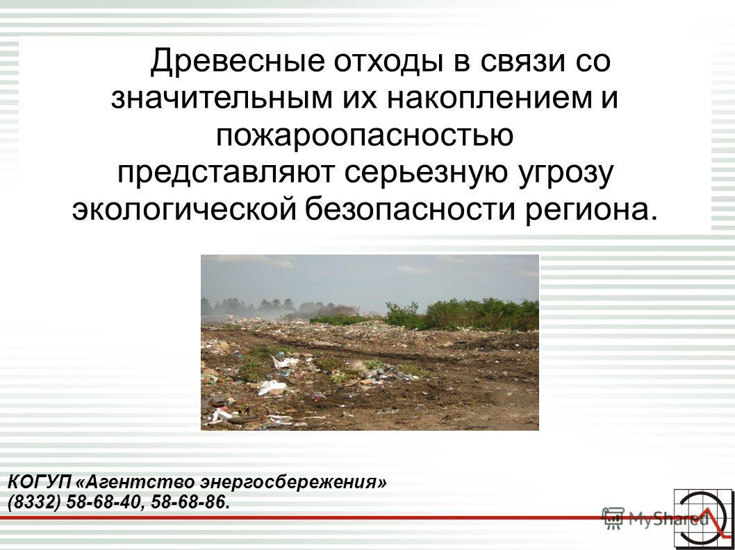 КОГУП «Агентство энергосбережения» (8332) 58-68-40, 58-68-86. Древесные отходы в связи со значительным их накоплением и пожароопасностью представляют серьезную угрозу экологической безопасности региона.