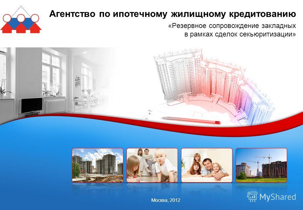 Москва, 2012 Агентство по ипотечному жилищному кредитованию «Резервное сопровождение закладных в рамках сделок секьюритизации»