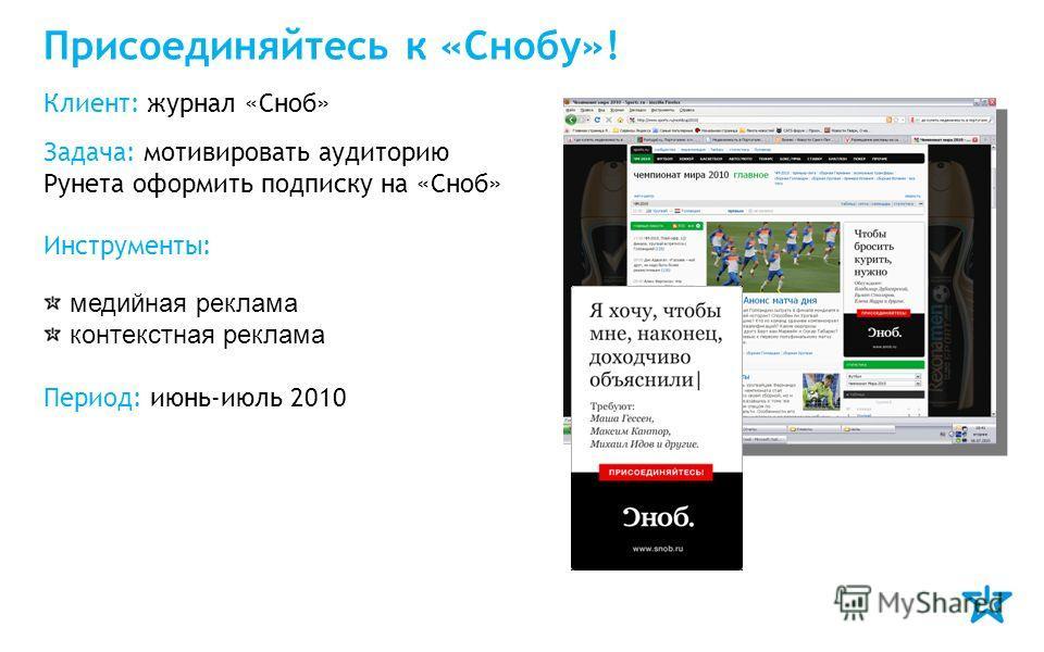 Присоединяйтесь к «Снобу»! Клиент: журнал «Сноб» Задача: мотивировать аудиторию Рунета оформить подписку на «Сноб» Инструменты: медийная реклама контекстная реклама Период: июнь-июль 2010