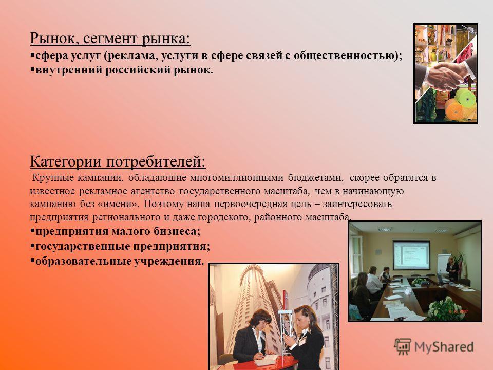 Рынок, сегмент рынка: сфера услуг (реклама, услуги в сфере связей с общественностью); внутренний российский рынок. Категории потребителей: Крупные кампании, обладающие многомиллионными бюджетами, скорее обратятся в известное рекламное агентство госуд