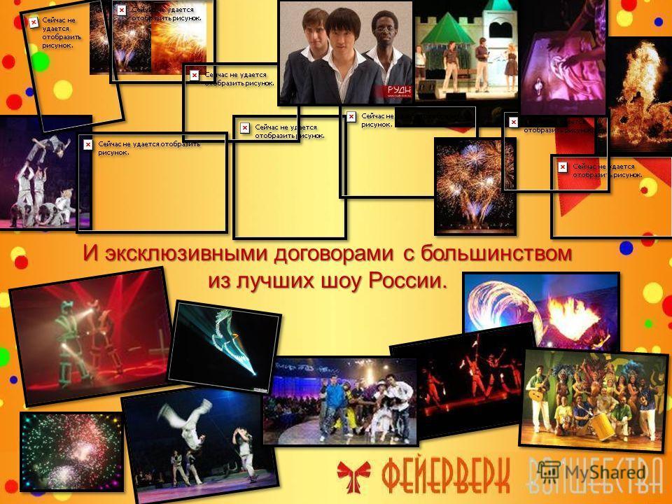 И эксклюзивными договорами с большинством из лучших шоу России.