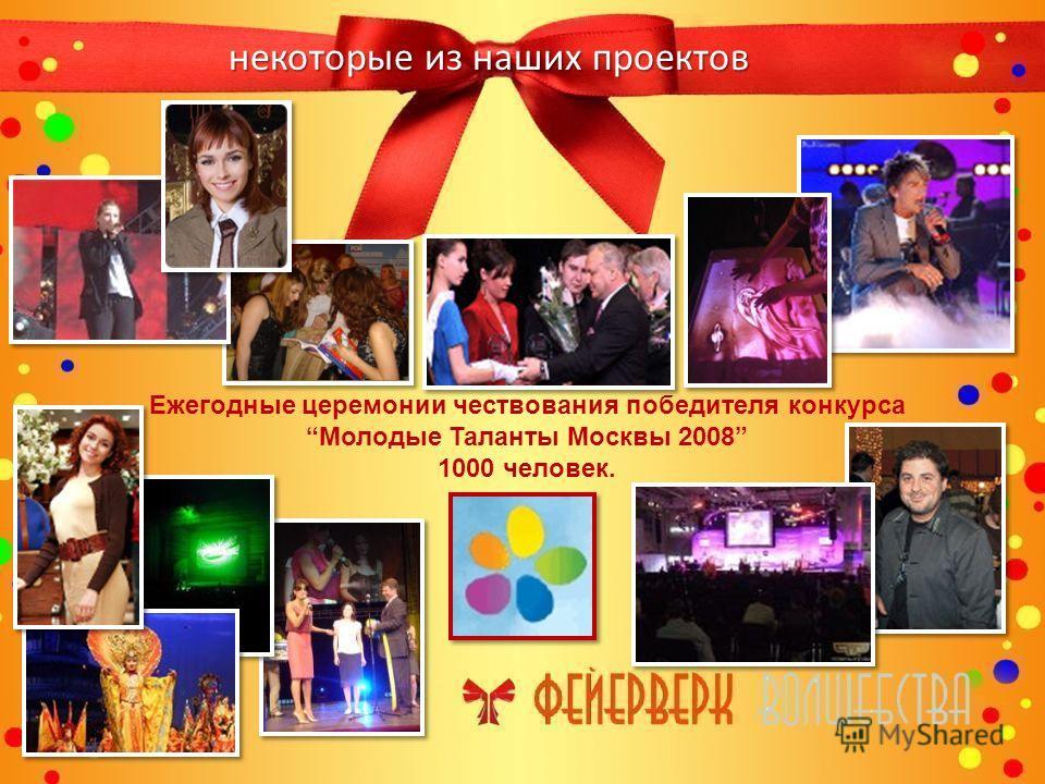 некоторые из наших проектов Ежегодные церемонии чествования победителя конкурса Молодые Таланты Москвы 2008 1000 человек.