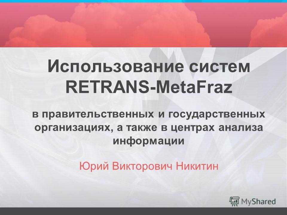 Использование систем RETRANS-MetaFraz в правительственных и государственных организациях, а также в центрах анализа информации Юрий Викторович Никитин