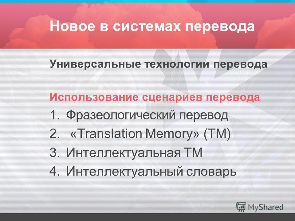 Новое в системах перевода Универсальные технологии перевода Использование сценариев перевода 1.Фразеологический перевод 2. «Translation Memory» (TM) 3.Интеллектуальная ТМ 4.Интеллектуальный словарь