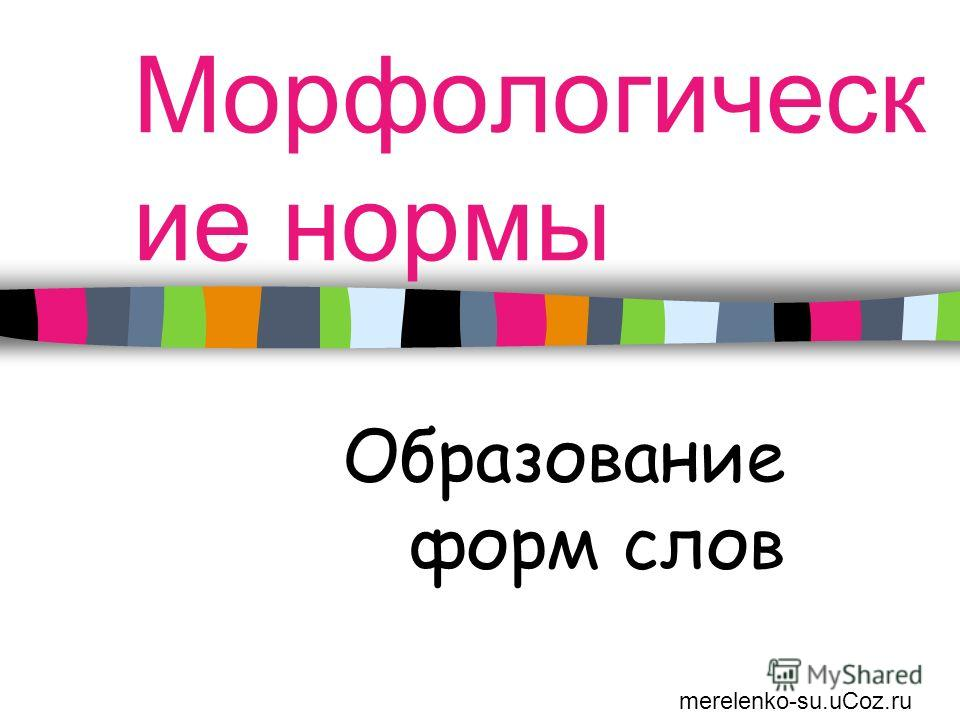 Морфологическ ие нормы Образование форм слов merelenko-su.uCoz.ru