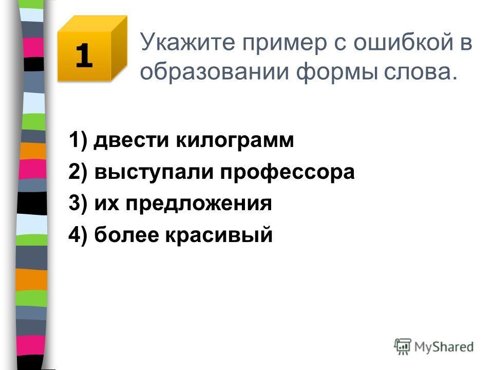 Укажите пример с ошибкой в образовании формы слова. 1) двести килограмм 2) выступали профессора 3) их предложения 4) более красивый 1 1