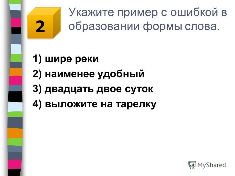 Укажите пример с ошибкой в образовании формы слова. 1) шире реки 2) наименее удобный 3) двадцать двое суток 4) выложите на тарелку 2 2