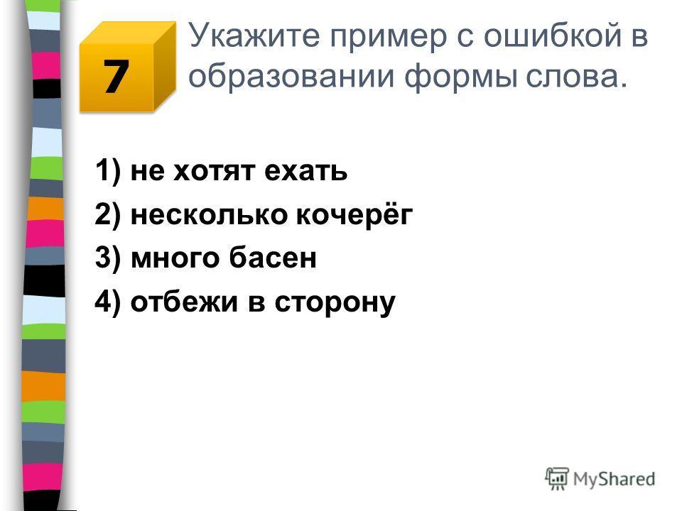 Укажите пример с ошибкой в образовании формы слова. 1) не хотят ехать 2) несколько кочерёг 3) много басен 4) отбежи в сторону 7 7