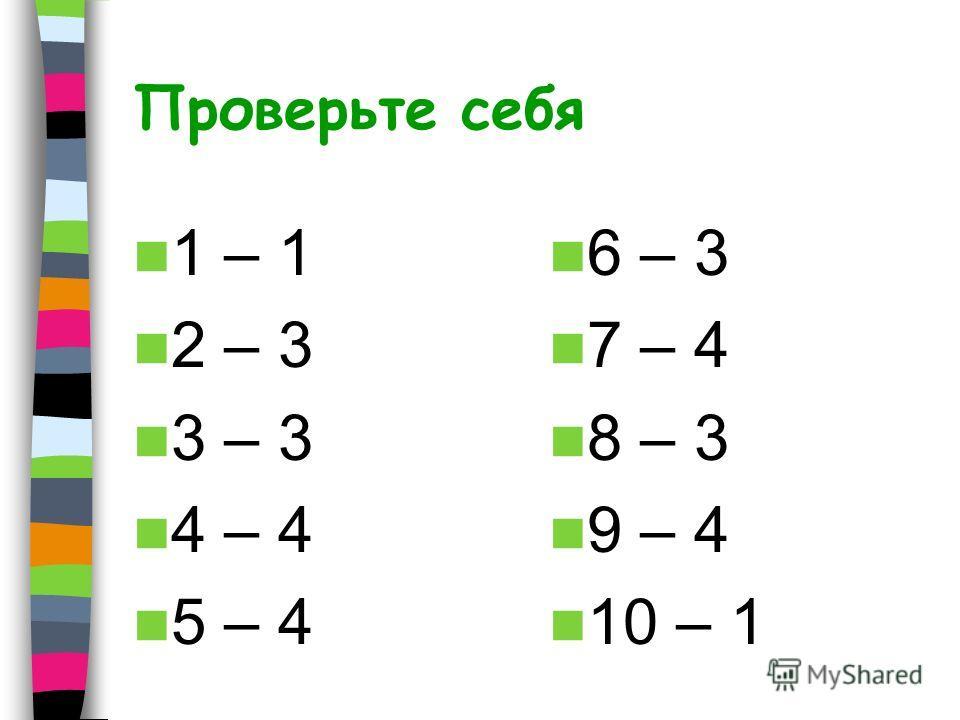 Проверьте себя 1 – 1 2 – 3 3 – 3 4 – 4 5 – 4 6 – 3 7 – 4 8 – 3 9 – 4 10 – 1