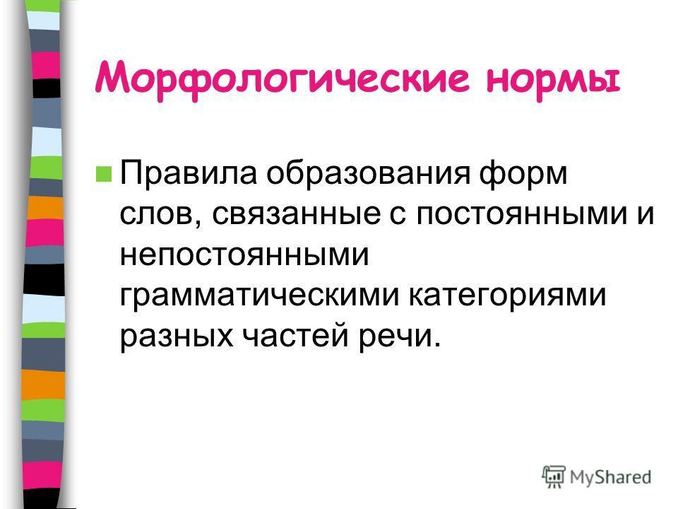 Морфологические нормы Правила образования форм слов, связанные с постоянными и непостоянными грамматическими категориями разных частей речи.