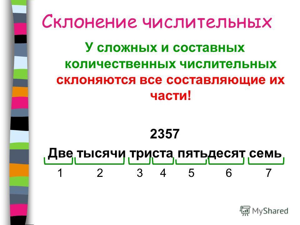 Склонение числительных У сложных и составных количественных числительных склоняются все составляющие их части! 2357 Две тысячи триста пятьдесят семь 1234567