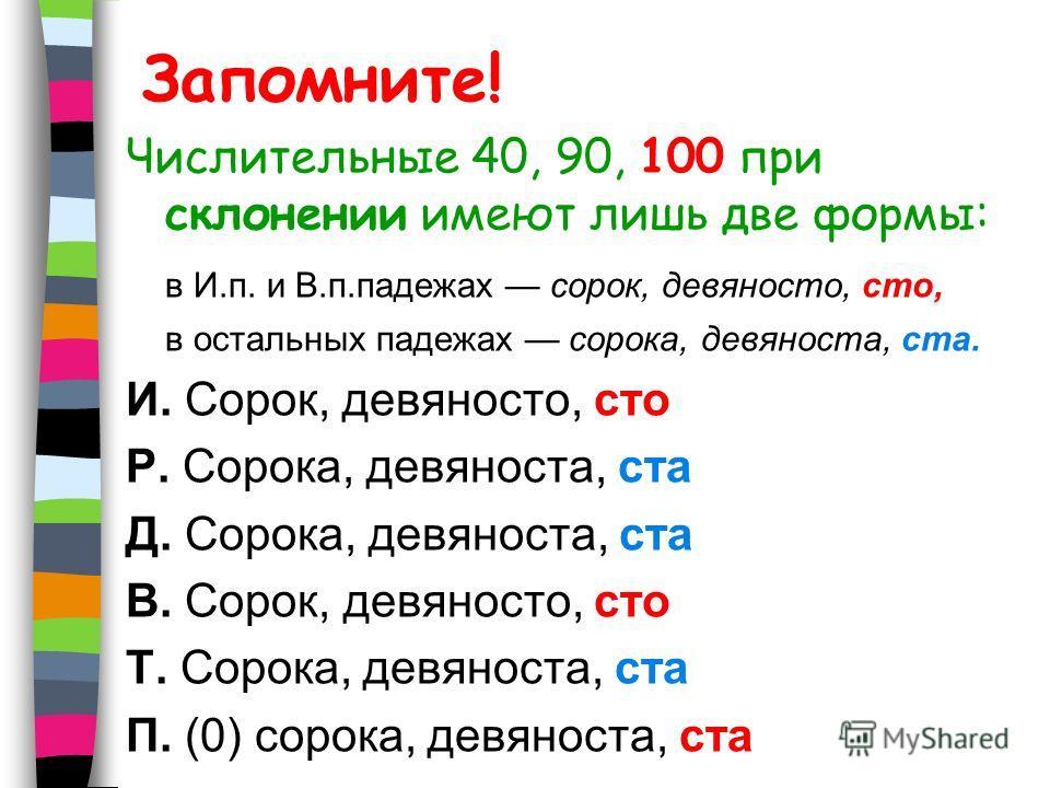 Запомните! Числительные 40, 90, 100 при склонении имеют лишь две формы: в И.п. и В.п.падежах сорок, девяносто, сто, в остальных падежах сорока, девяноста, ста. И. Сорок, девяносто, сто Р. Сорока, девяноста, ста Д. Сорока, девяноста, ста В. Сорок, дев