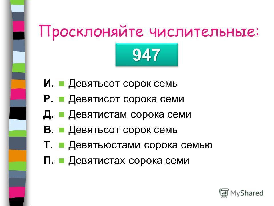 Просклоняйте числительные: И. Р. Д. В. Т. П. Девятьсот сорок семь Девятисот сорока семи Девятистам сорока семи Девятьсот сорок семь Девятьюстами сорока семью Девятистах сорока семи 947947
