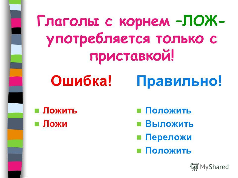 Глаголы с корнем –ЛОЖ- употребляется только с приставкой! Ошибка! Ложить Ложи Правильно! Положить Выложить Переложи Положить