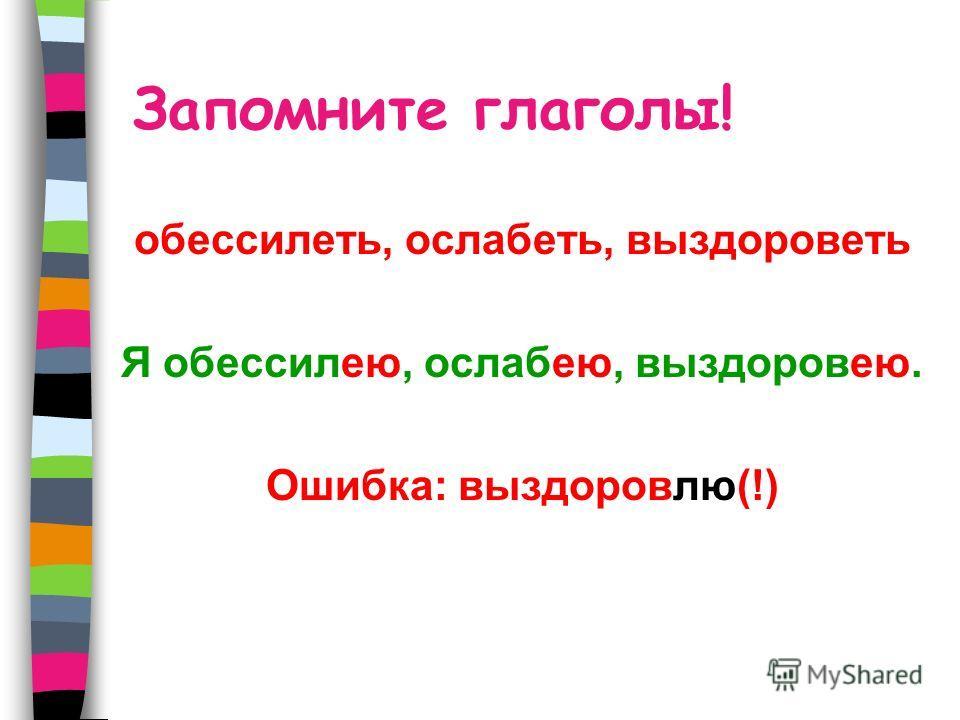 Запомните глаголы! обессилеть, ослабеть, выздороветь Я обессилею, ослабею, выздоровею. Ошибка: выздоровлю(!)