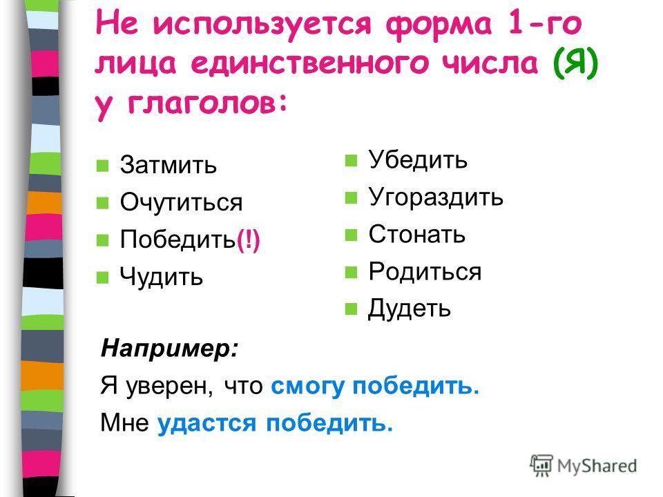 Не используется форма 1-го лица единственного числа (Я) у глаголов: Например: Я уверен, что смогу победить. Мне удастся победить. Затмить Очутиться Победить(!) Чудить Убедить Угораздить Стонать Родиться Дудеть