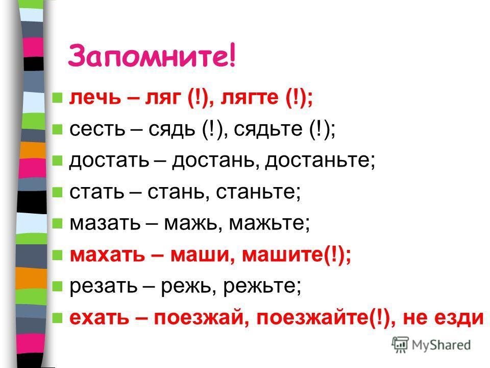 Запомните! лечь – ляг (!), лягте (!); сесть – сядь (!), сядьте (!); достать – достань, достаньте; стать – стань, станьте; мазать – мажь, мажьте; махать – маши, машите(!); резать – режь, режьте; ехать – поезжай, поезжайте(!), не езди