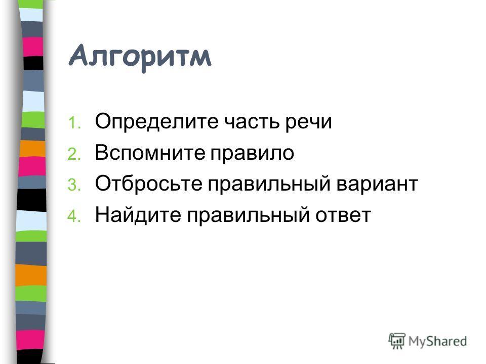Алгоритм 1. Определите часть речи 2. Вспомните правило 3. Отбросьте правильный вариант 4. Найдите правильный ответ