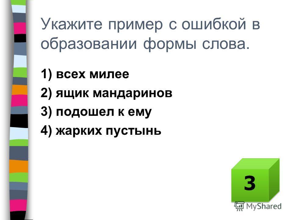 Укажите пример с ошибкой в образовании формы слова. 1) всех милее 2) ящик мандаринов 3) подошел к ему 4) жарких пустынь 3 3