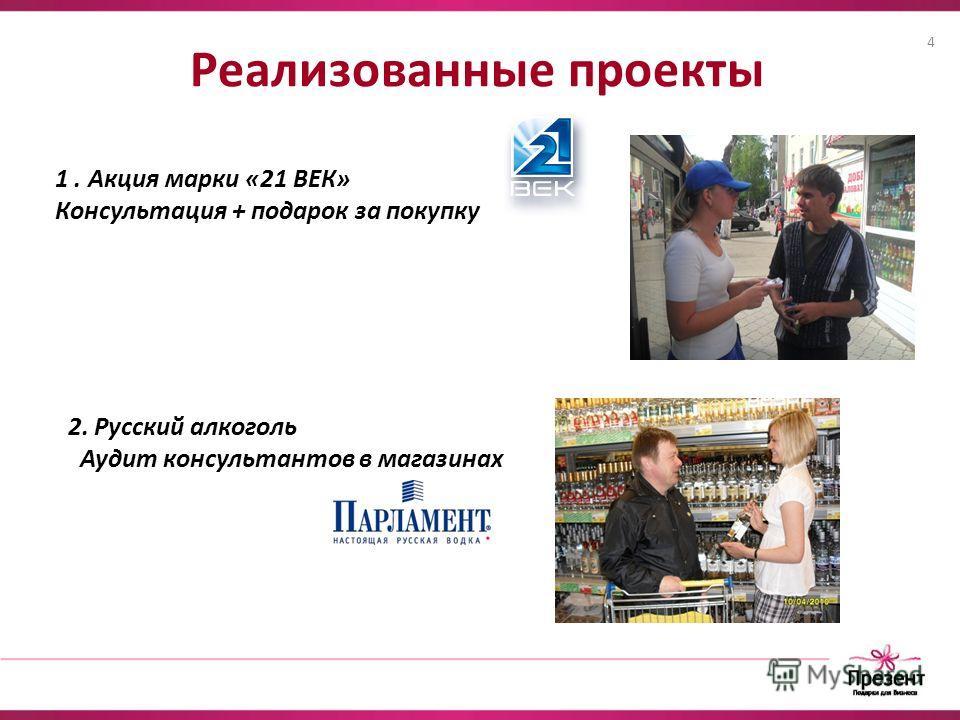 Реализованные проекты 1. Акция марки «21 ВЕК» Консультация + подарок за покупку 2. Русский алкоголь Аудит консультантов в магазинах 4