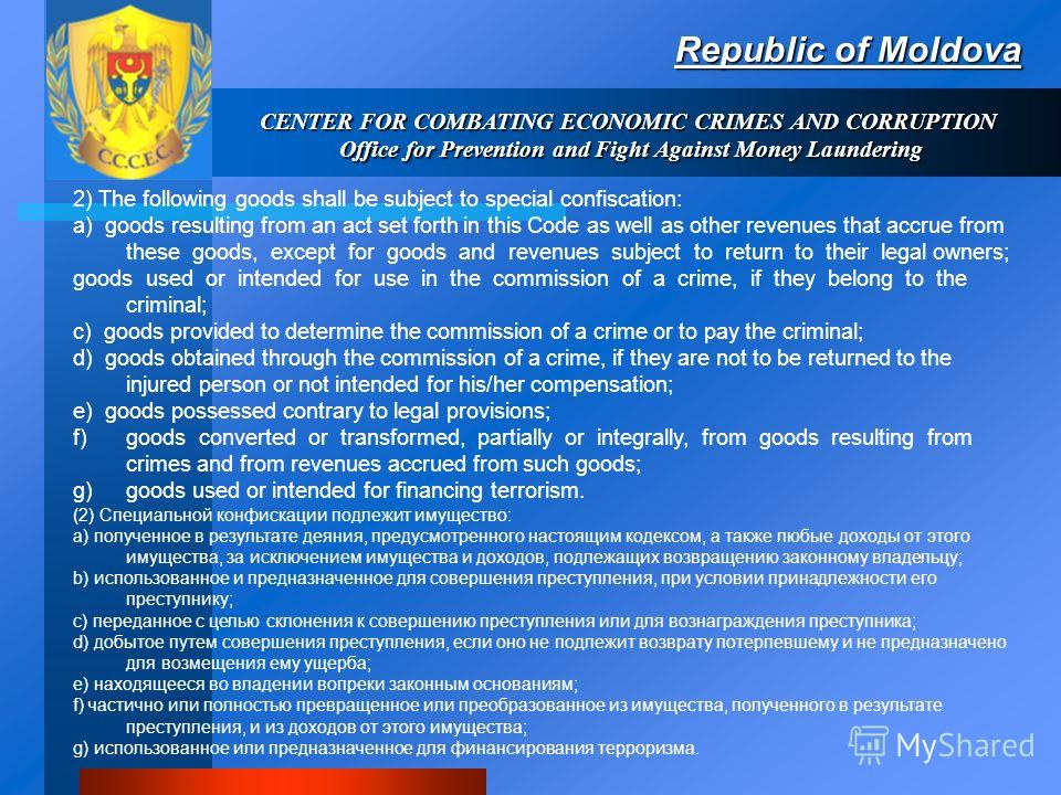 Republic of Moldova CENTER FOR COMBATING ECONOMIC CRIMES AND CORRUPTION Office for Prevention and Fight Against Money Laundering 2) The following goods shall be subject to special confiscation: a) goods resulting from an act set forth in this Code as